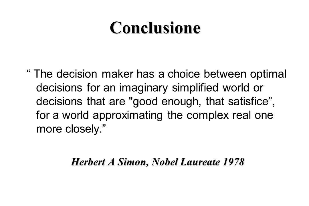 Conclusione The decision maker has a choice between optimal decisions for an imaginary simplified world or decisions that are good enough, that satisfice, for a world approximating the complex real one more closely.