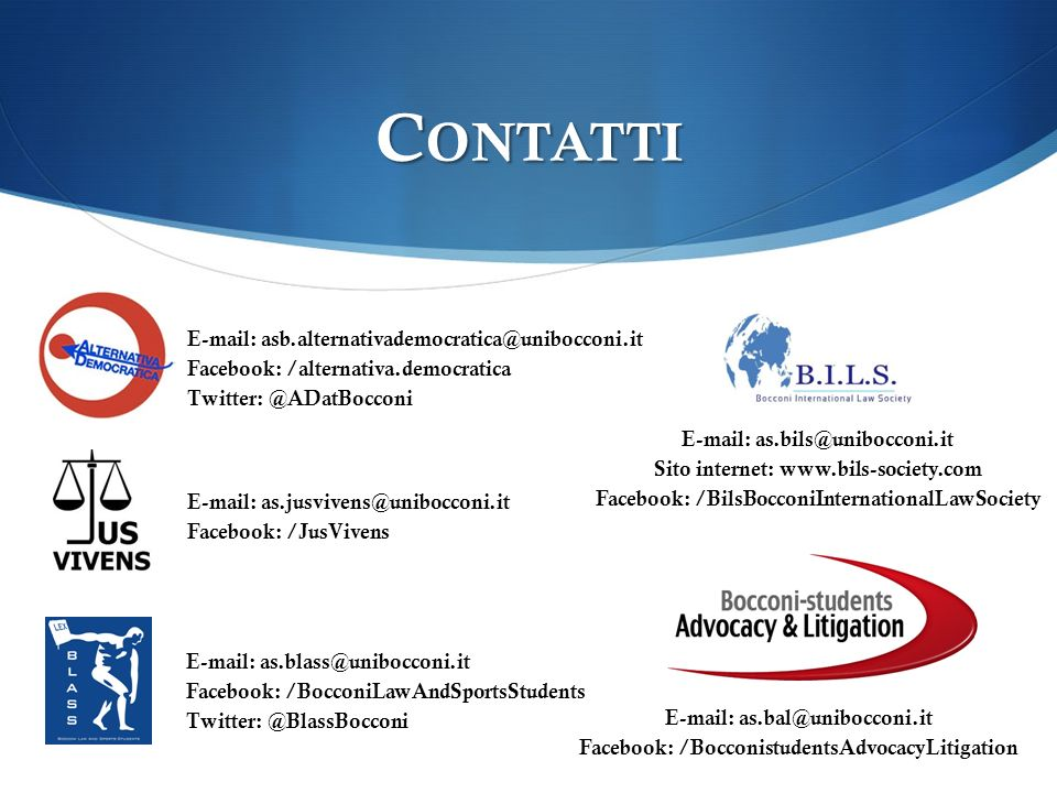 C ONTATTI E-mail: asb.alternativademocratica@unibocconi.it Facebook: /alternativa.democratica Twitter: @ADatBocconi E-mail: as.bils@unibocconi.it Sito internet: www.bils-society.com Facebook: /BilsBocconiInternationalLawSociety E-mail: as.jusvivens@unibocconi.it Facebook: /JusVivens E-mail: as.blass@unibocconi.it Facebook: /BocconiLawAndSportsStudents Twitter: @BlassBocconi E-mail: as.bal@unibocconi.it Facebook: /BocconistudentsAdvocacyLitigation