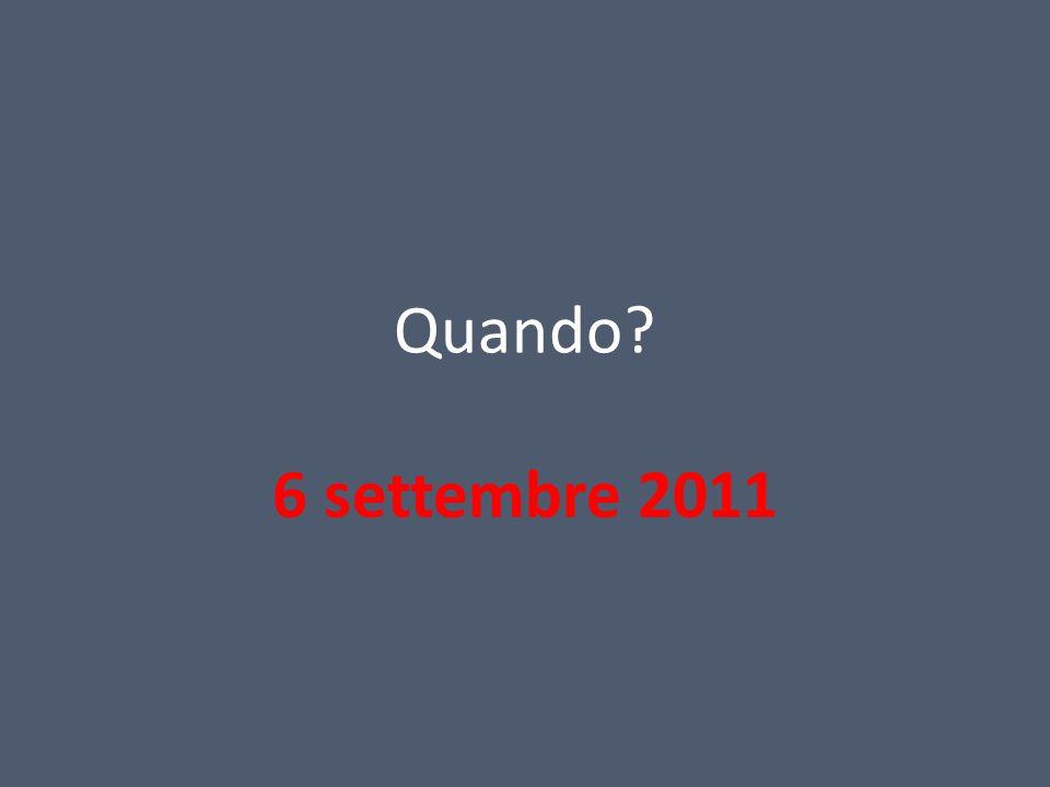 Quando? 6 settembre 2011