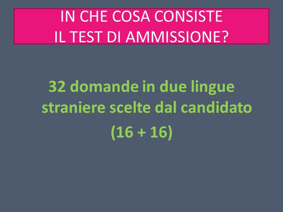 IN CHE COSA CONSISTE IL TEST DI AMMISSIONE? 32 domande in due lingue straniere scelte dal candidato (16 + 16)
