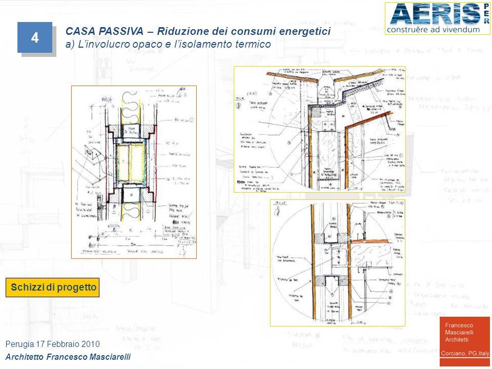 4 4 Schizzi di progetto CASA PASSIVA – Riduzione dei consumi energetici a) Linvolucro opaco e lisolamento termico Perugia 17 Febbraio 2010 Architetto