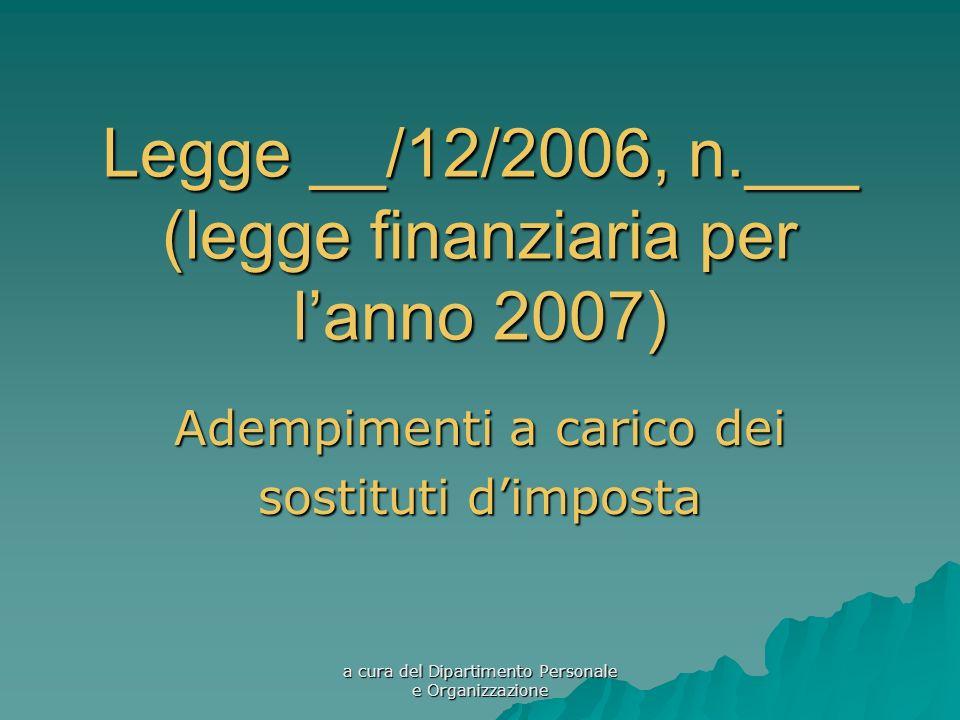 a cura del Dipartimento Personale e Organizzazione Legge __/12/2006, n.___ (legge finanziaria per lanno 2007) Adempimenti a carico dei sostituti dimposta