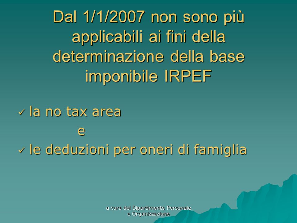 a cura del Dipartimento Personale e Organizzazione Dal 1/1/2007 non sono più applicabili ai fini della determinazione della base imponibile IRPEF la no tax area la no tax areae le deduzioni per oneri di famiglia le deduzioni per oneri di famiglia