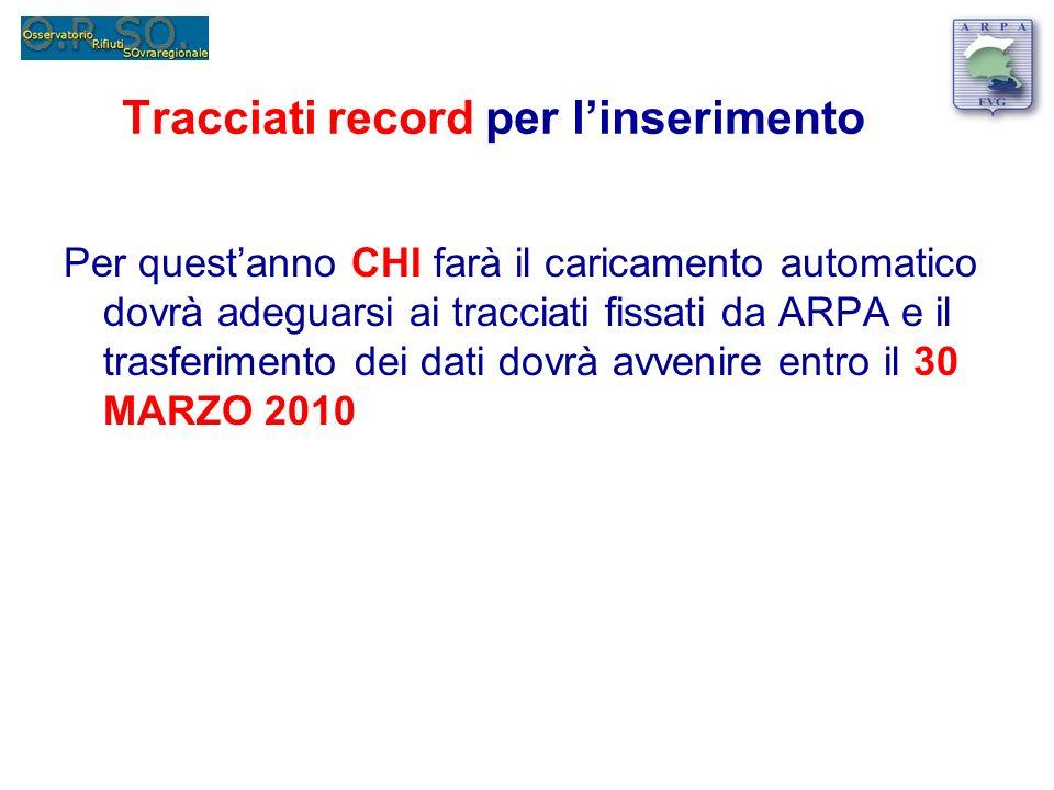 Tracciati record per linserimento Per questanno CHI farà il caricamento automatico dovrà adeguarsi ai tracciati fissati da ARPA e il trasferimento dei dati dovrà avvenire entro il 30 MARZO 2010