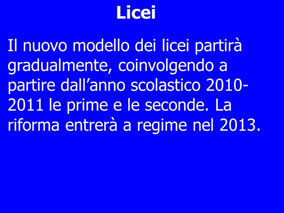 Licei Il nuovo modello dei licei partirà gradualmente, coinvolgendo a partire dallanno scolastico 2010- 2011 le prime e le seconde.