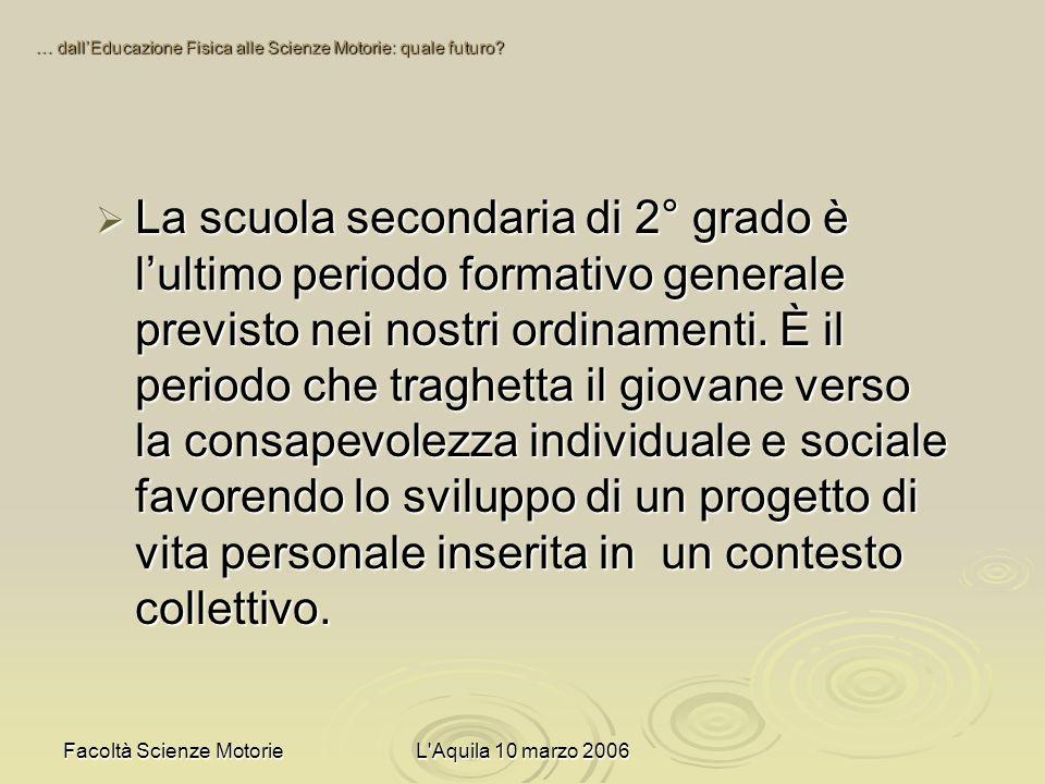 Facoltà Scienze MotorieL Aquila 10 marzo 2006 La scuola secondaria di 2° grado è lultimo periodo formativo generale previsto nei nostri ordinamenti.