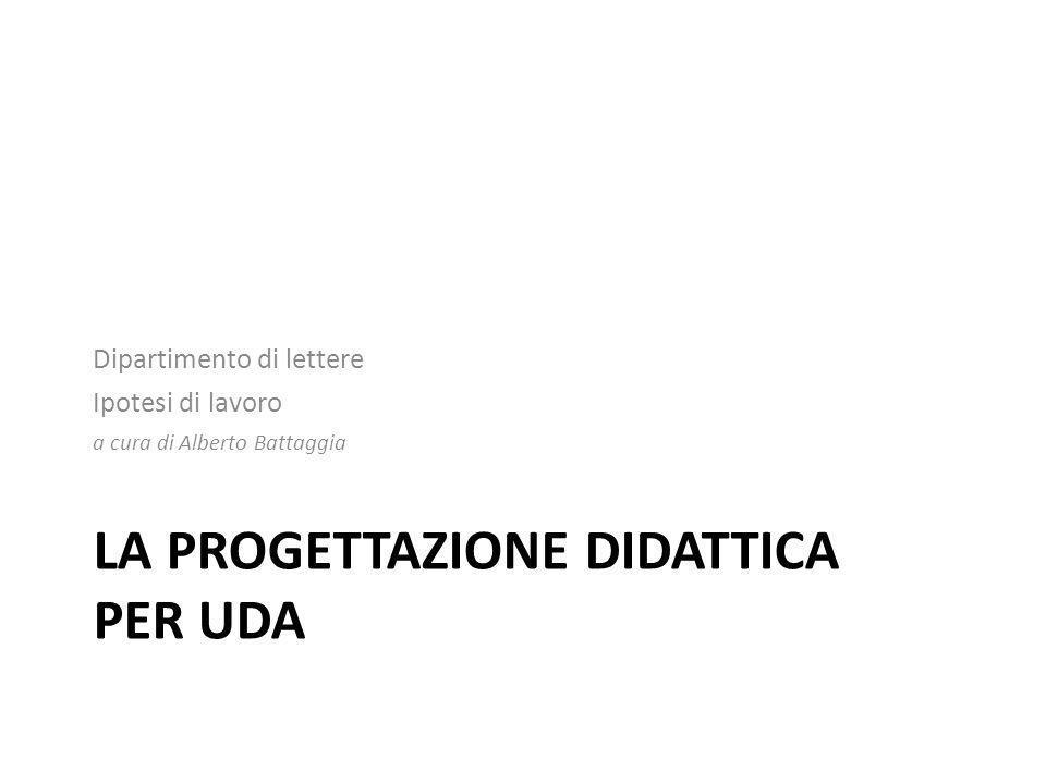 LA PROGETTAZIONE DIDATTICA PER UDA Dipartimento di lettere Ipotesi di lavoro a cura di Alberto Battaggia