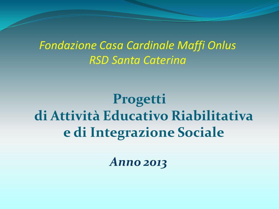 Fondazione Casa Cardinale Maffi Onlus RSD Santa Caterina Progetti di Attività Educativo Riabilitativa e di Integrazione Sociale Anno 2013
