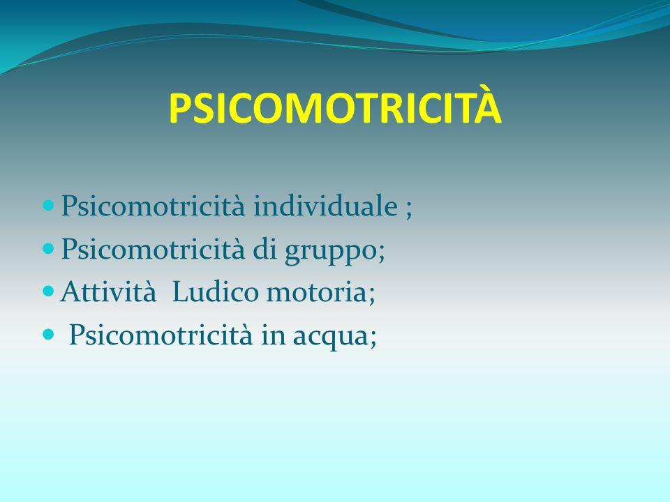 PSICOMOTRICITÀ Psicomotricità individuale ; Psicomotricità di gruppo; Attività Ludico motoria; Psicomotricità in acqua;