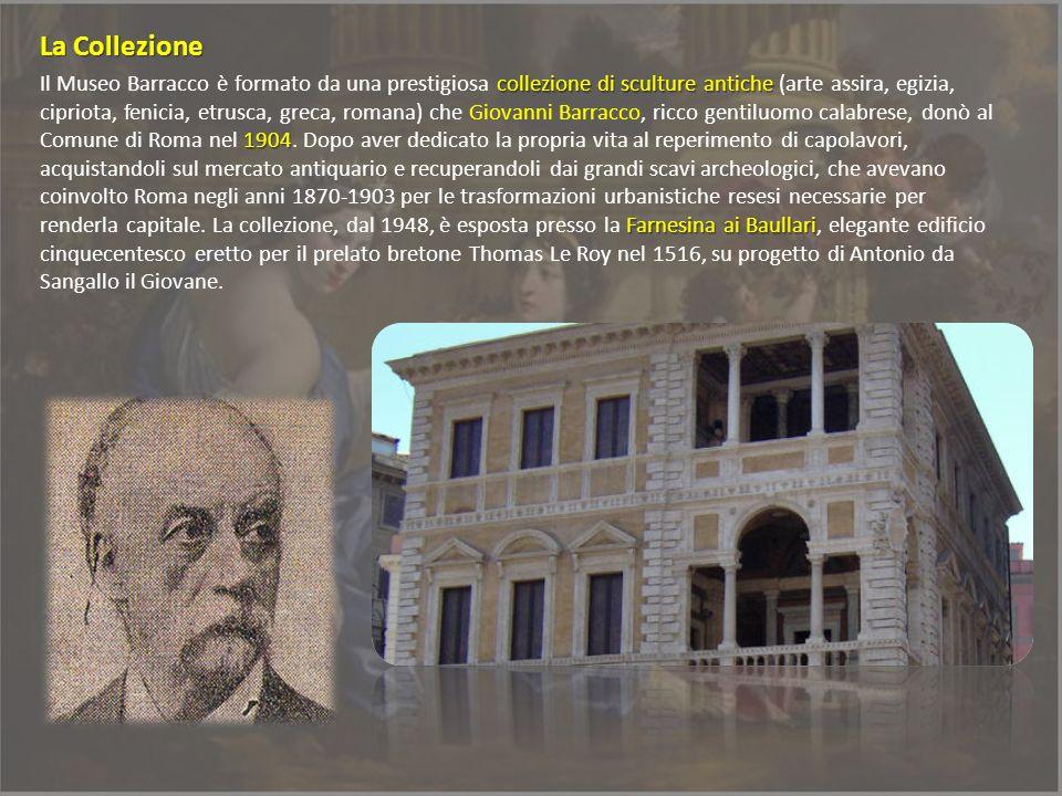 collezione di sculture antiche 1904 Farnesina ai Baullari Il Museo Barracco è formato da una prestigiosa collezione di sculture antiche (arte assira,