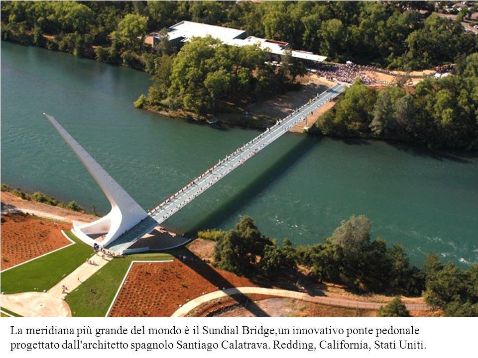La meridiana più grande del mondo è il Sundial Bridge,un innovativo ponte pedonale progettato dall'architetto spagnolo Santiago Calatrava. Redding, Ca