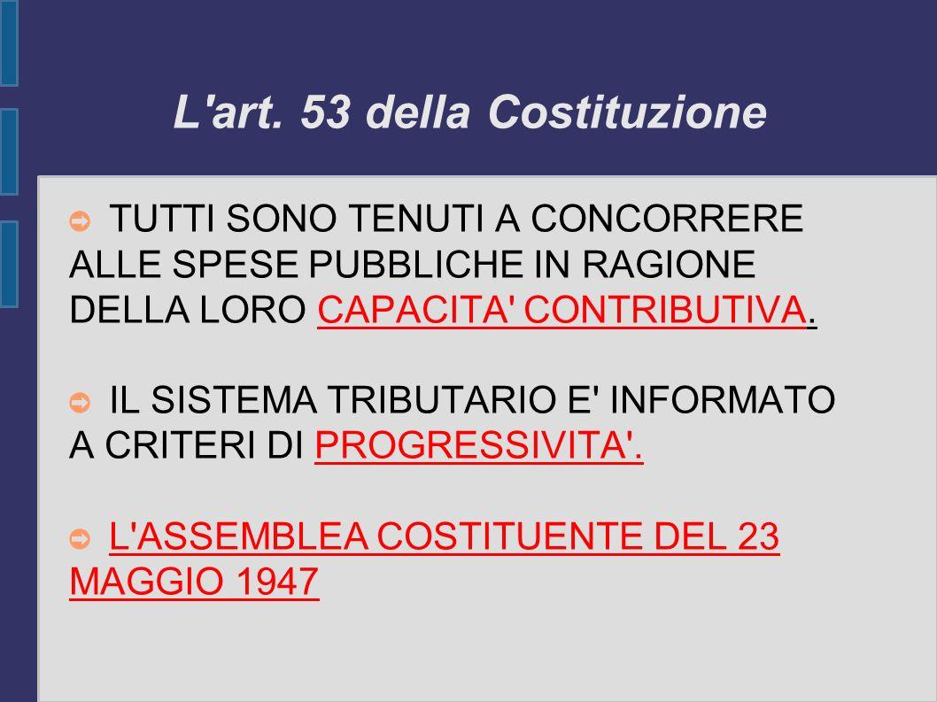 L'art. 53 della Costituzione TUTTI SONO TENUTI A CONCORRERE ALLE SPESE PUBBLICHE IN RAGIONE DELLA LORO CAPACITA' CONTRIBUTIVA. IL SISTEMA TRIBUTARIO E