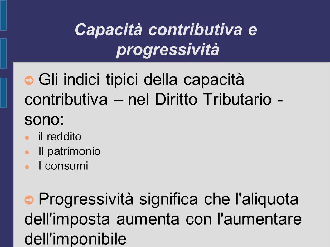 Capacità contributiva e progressività Gli indici tipici della capacità contributiva – nel Diritto Tributario - sono: il reddito Il patrimonio I consum