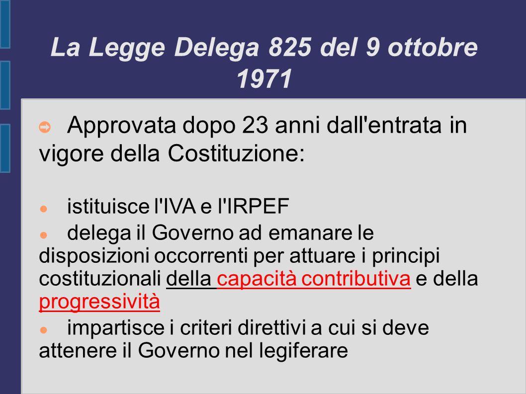 La Legge Delega 825 del 9 ottobre 1971 Approvata dopo 23 anni dall'entrata in vigore della Costituzione: istituisce l'IVA e l'IRPEF delega il Governo