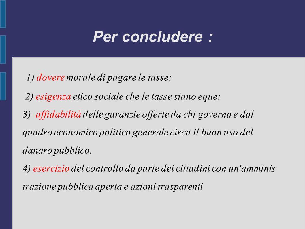 Per concludere : 1) dovere morale di pagare le tasse; 2) esigenza etico sociale che le tasse siano eque; 3) affidabilità delle garanzie offerte da chi