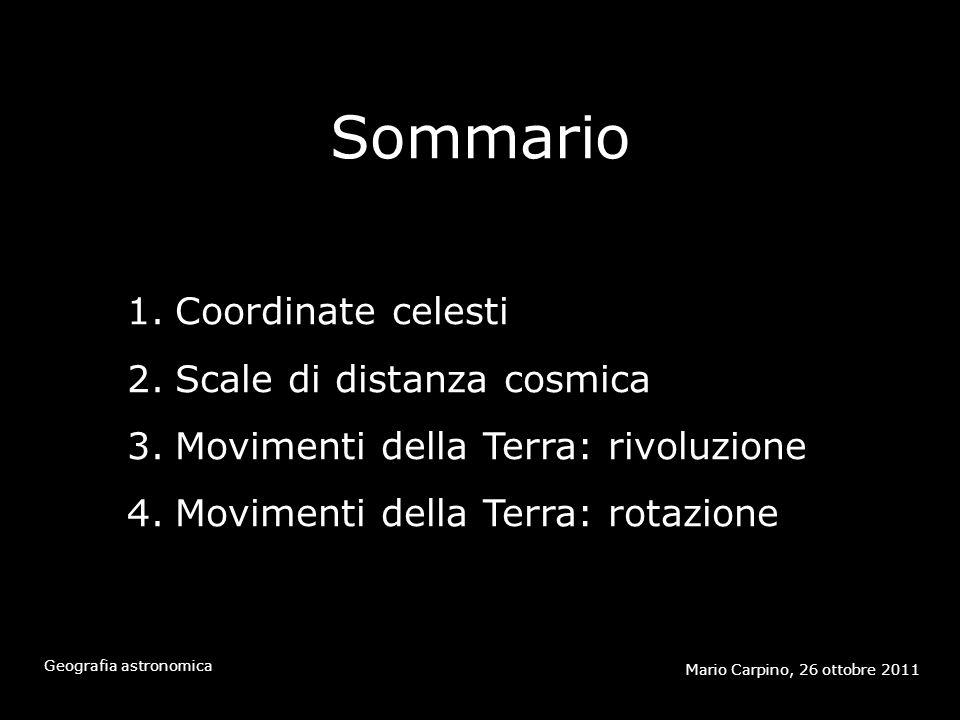 Sommario Mario Carpino, 26 ottobre 2011 Geografia astronomica 1.Coordinate celesti 2.Scale di distanza cosmica 3.Movimenti della Terra: rivoluzione 4.Movimenti della Terra: rotazione