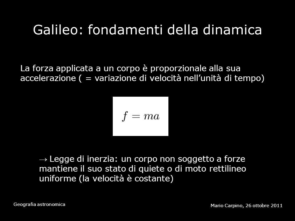 Galileo: fondamenti della dinamica Mario Carpino, 26 ottobre 2011 Geografia astronomica La forza applicata a un corpo è proporzionale alla sua accelerazione ( = variazione di velocità nellunità di tempo) Legge di inerzia: un corpo non soggetto a forze mantiene il suo stato di quiete o di moto rettilineo uniforme (la velocità è costante)