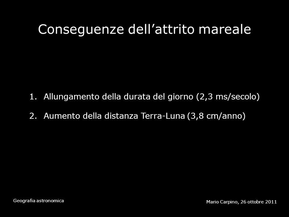 Conseguenze dellattrito mareale Mario Carpino, 26 ottobre 2011 Geografia astronomica 1.Allungamento della durata del giorno (2,3 ms/secolo) 2.Aumento della distanza Terra-Luna (3,8 cm/anno)