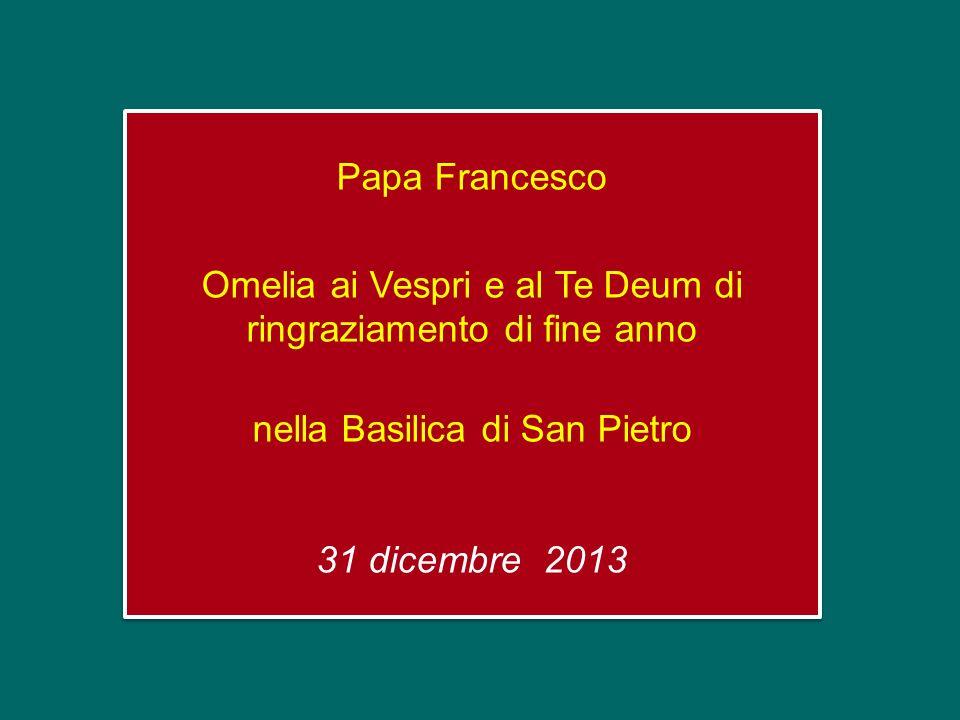 Papa Francesco Omelia ai Vespri e al Te Deum di ringraziamento di fine anno nella Basilica di San Pietro 31 dicembre 2013 Papa Francesco Omelia ai Vespri e al Te Deum di ringraziamento di fine anno nella Basilica di San Pietro 31 dicembre 2013