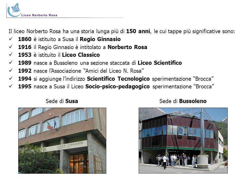Il liceo Norberto Rosa ha una storia lunga più di 150 anni, le cui tappe più significative sono: 1860 è istituito a Susa il Regio Ginnasio 1916 il Reg