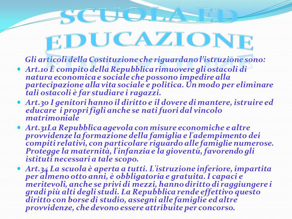 Gli articoli della Costituzione che riguardano listruzione sono: Art.10 È compito della Repubblica rimuovere gli ostacoli di natura economica e social