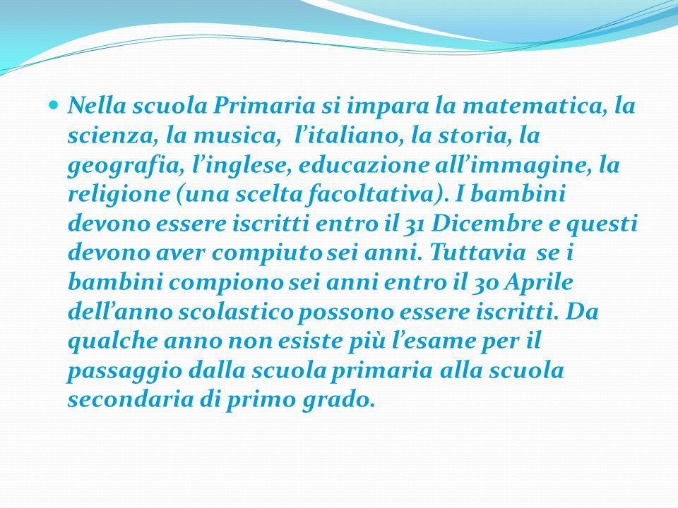 Nella scuola Primaria si impara la matematica, la scienza, la musica, litaliano, la storia, la geografia, linglese, educazione allimmagine, la religione (una scelta facoltativa).