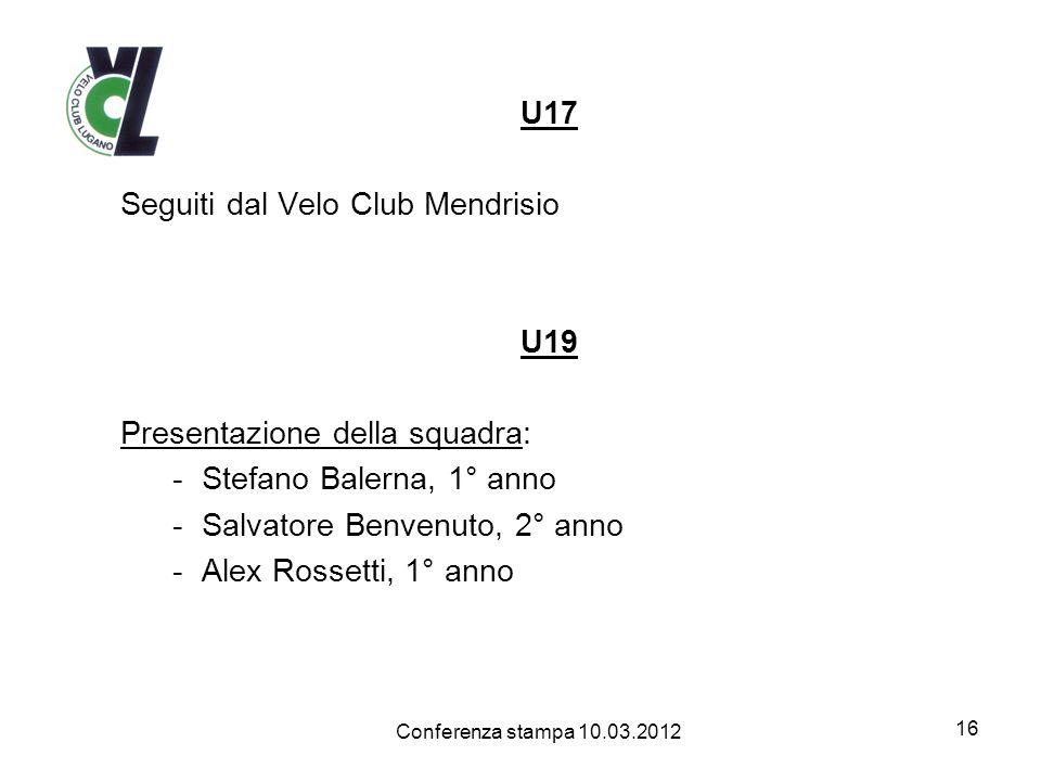 U17 Seguiti dal Velo Club Mendrisio U19 Presentazione della squadra: -Stefano Balerna, 1° anno -Salvatore Benvenuto, 2° anno -Alex Rossetti, 1° anno 16 Conferenza stampa 10.03.2012