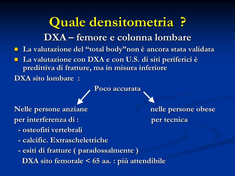 Quale densitometria ? DXA – femore e colonna lombare La valutazione del total bodynon è ancora stata validata La valutazione del total bodynon è ancor