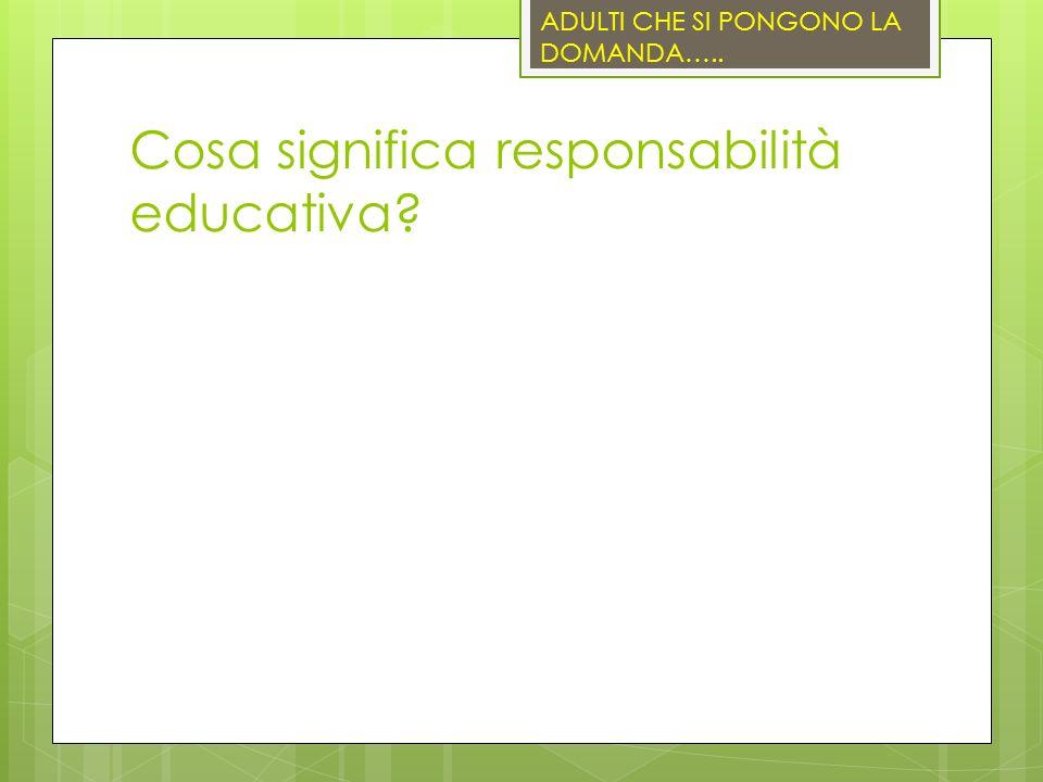 Cosa significa responsabilità educativa ADULTI CHE SI PONGONO LA DOMANDA…..