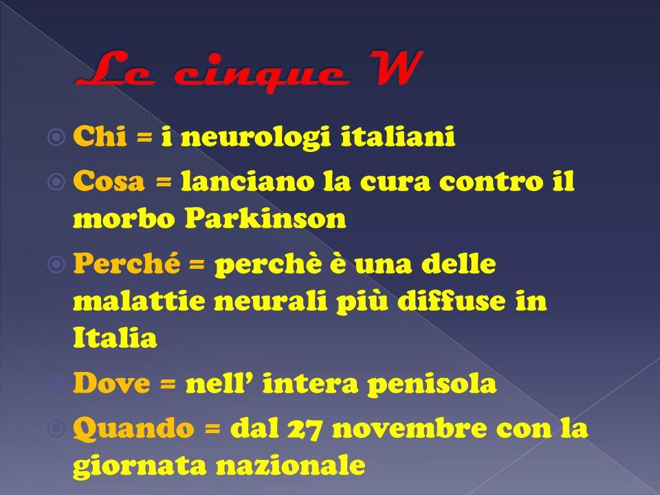 Chi = i neurologi italiani Cosa = lanciano la cura contro il morbo Parkinson Perché = perchè è una delle malattie neurali più diffuse in Italia Dove =