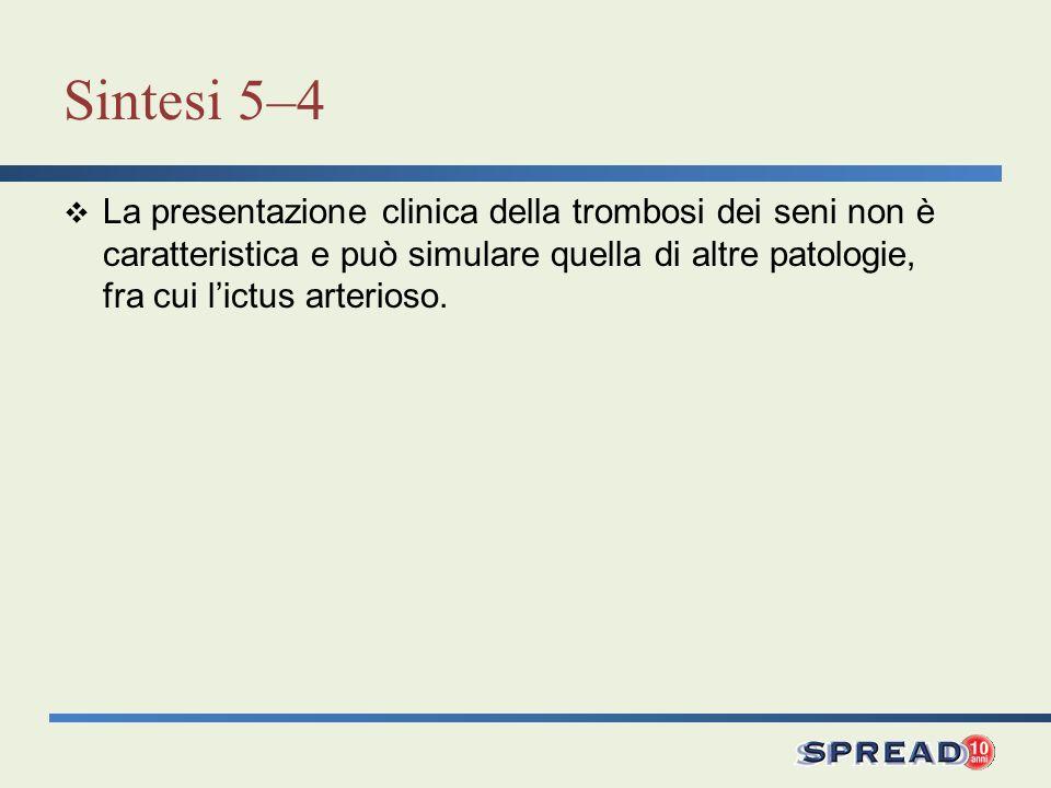 Sintesi 5–4 La presentazione clinica della trombosi dei seni non è caratteristica e può simulare quella di altre patologie, fra cui lictus arterioso.
