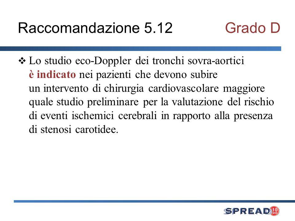 Raccomandazione 5.13Grado D Lo studio eco-Doppler dei tronchi sovra-aortici è indicato nei pazienti operati di tromboendoarteriectomia carotidea entro i primi tre mesi dallintervento, a nove mesi ed in seguito annualmente, per la valutazione della recidiva di stenosi.