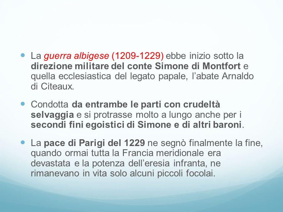 La guerra albigese (1209-1229) ebbe inizio sotto la direzione militare del conte Simone di Montfort e quella ecclesiastica del legato papale, labate Arnaldo di Citeaux.