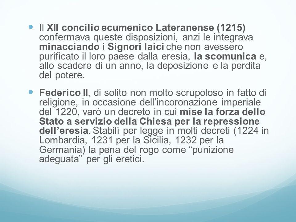 Il XII concilio ecumenico Lateranense (1215) confermava queste disposizioni, anzi le integrava minacciando i Signori laici che non avessero purificato il loro paese dalla eresia, la scomunica e, allo scadere di un anno, la deposizione e la perdita del potere.