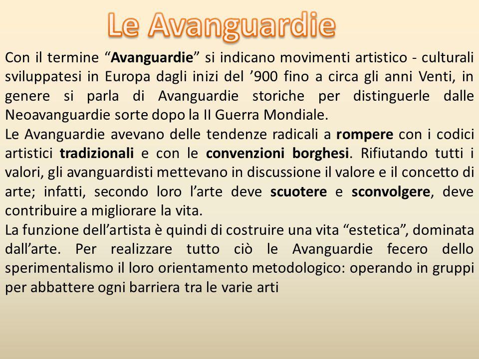 Con il termine Avanguardie si indicano movimenti artistico - culturali sviluppatesi in Europa dagli inizi del 900 fino a circa gli anni Venti, in genere si parla di Avanguardie storiche per distinguerle dalle Neoavanguardie sorte dopo la II Guerra Mondiale.