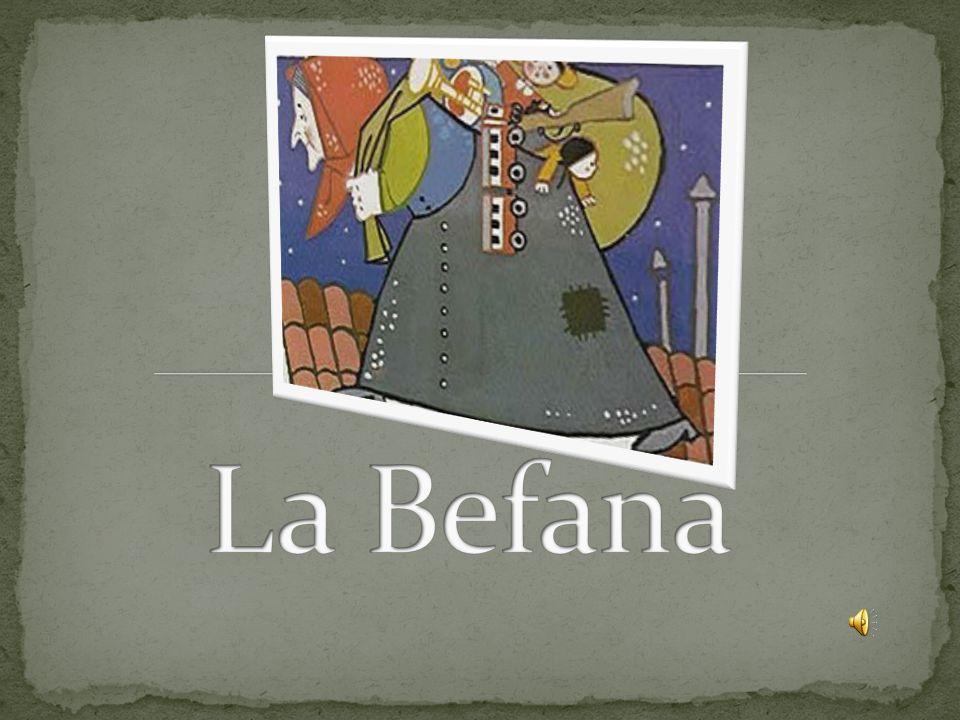 La Befana è una donna brutta e vecchia, con il naso adunco e il mento aguzzo, vestita di stracci e coperta di fuliggine La Befana is an ugly old woman with a hooked nose and pointed chin, dressed in rags and covered in soot.