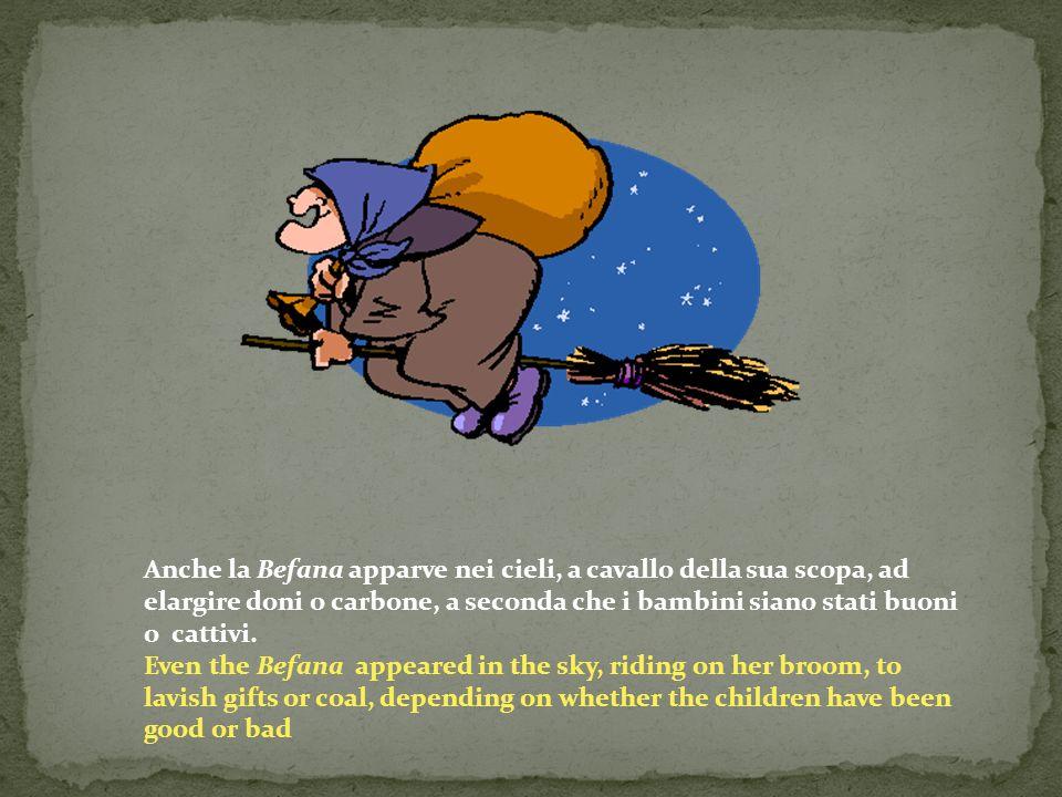 Anche la Befana apparve nei cieli, a cavallo della sua scopa, ad elargire doni o carbone, a seconda che i bambini siano stati buoni o cattivi. Even th