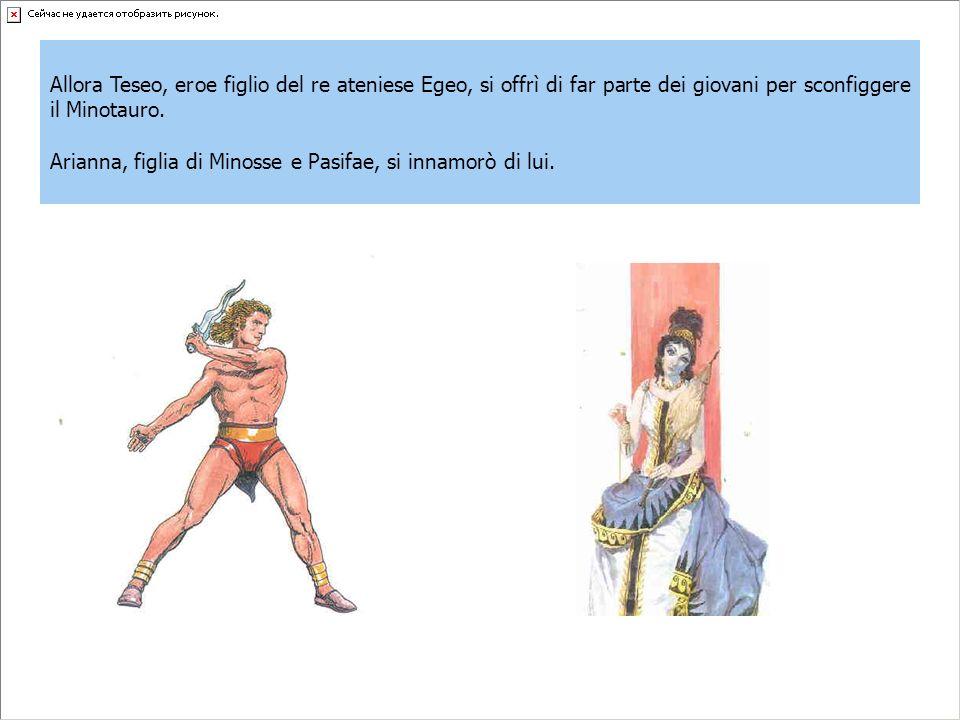 Allora Teseo, eroe figlio del re ateniese Egeo, si offrì di far parte dei giovani per sconfiggere il Minotauro. Arianna, figlia di Minosse e Pasifae,