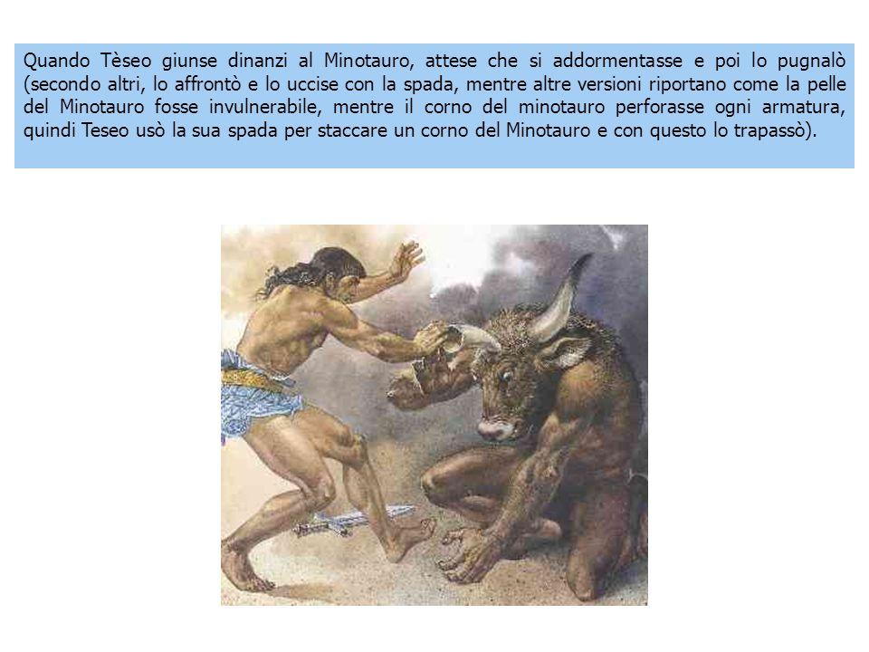 Quando Tèseo giunse dinanzi al Minotauro, attese che si addormentasse e poi lo pugnalò (secondo altri, lo affrontò e lo uccise con la spada, mentre al