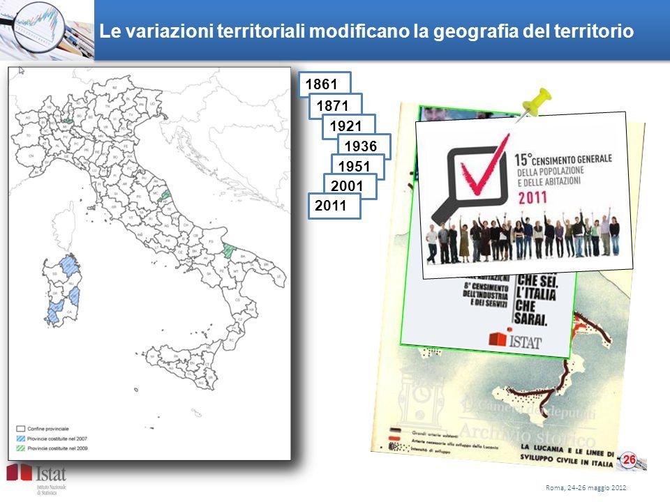 Le variazioni territoriali modificano la geografia del territorio Roma, 24-26 maggio 2012 26 1861 1871 1921 1936 1951 2001 2011