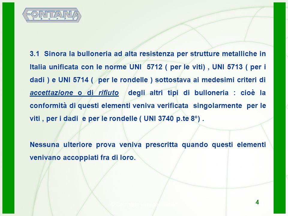 © Copyright Gruppo Fontana5 3.1Sinora la bulloneria ad alta resistenza per strutture metalliche in Italia unificata con le norme UNI 5712 ( per le viti), UNI 5713 ( per i dadi ) e UNI 5714 ( per le rondelle ) sottostava ai medesimi criteri di accettazione o di rifiuto degli altri tipi di bulloneria : cioè la conformità di questi elementi veniva verificata singolarmente per le viti, per i dadi e per le rondelle ( UNI 3740 p.te 8°).