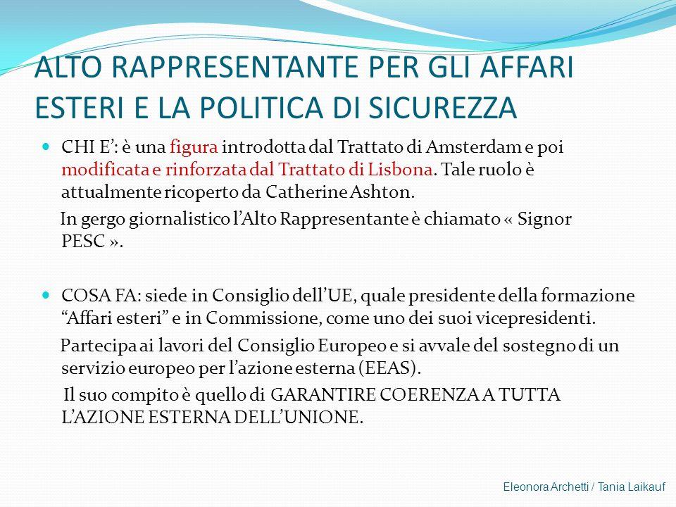 Eleonora Archetti / Tania Laikauf ALTO RAPPRESENTANTE PER GLI AFFARI ESTERI E LA POLITICA DI SICUREZZA CHI E: è una figura introdotta dal Trattato di