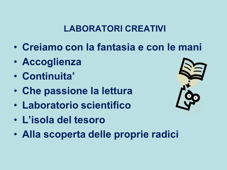 LABORATORI CREATIVI Creiamo con la fantasia e con le mani Accoglienza Continuita Che passione la lettura Laboratorio scientifico Lisola del tesoro Alla scoperta delle proprie radici