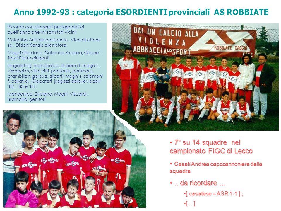 Anno 1993-94 : categoria ESORDIENTI provinciali AS ROBBIATE Anno 1994-95 : categoria ESORDIENTI provinciali AS ROBBIATE Nessuna foto per ora son riuscito a rintracciare di quellanno : La squadra Esordienti era formata da ragazzi della leva 83-84 ; quelli dell83 eran pochissimi mentre gli 84 la maggior parte.