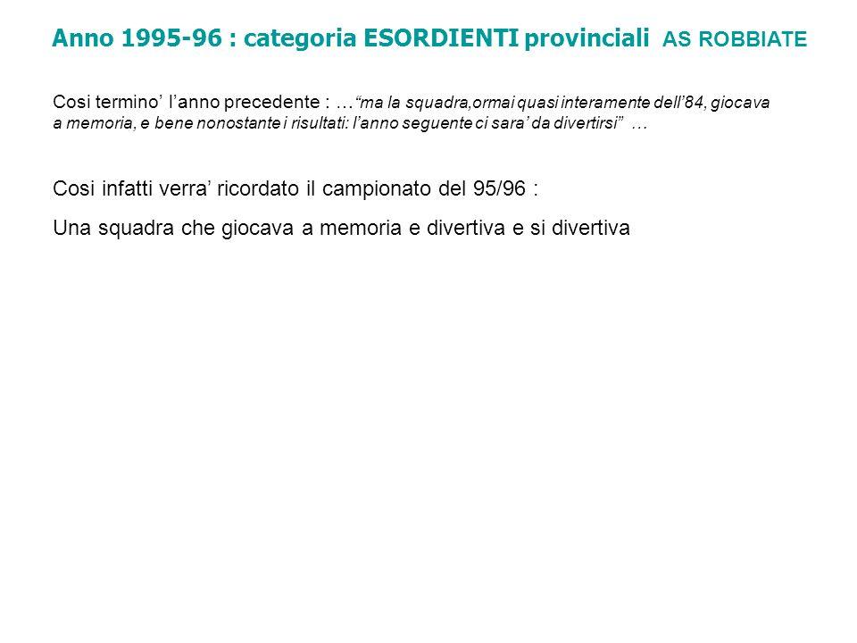 Anno 1995-96 : categoria ESORDIENTI provinciali AS ROBBIATE Cosi termino lanno precedente : … ma la squadra,ormai quasi interamente dell84, giocava a