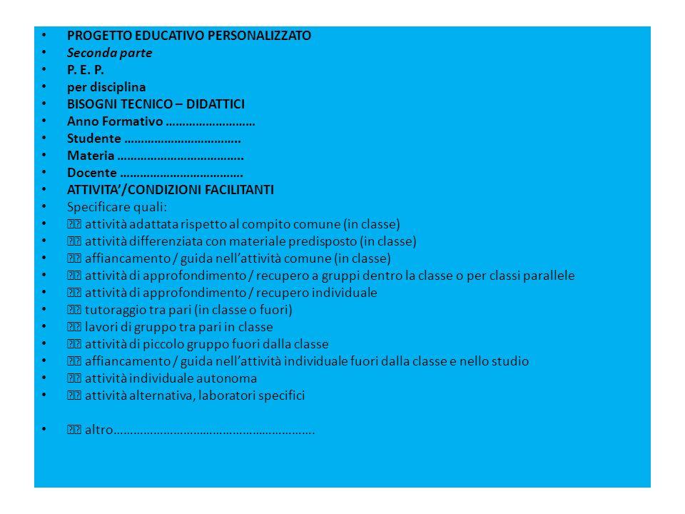 PROGETTO EDUCATIVO PERSONALIZZATO Seconda parte P. E. P. per disciplina BISOGNI TECNICO – DIDATTICI Anno Formativo ……………………… Studente …………………………….. Ma