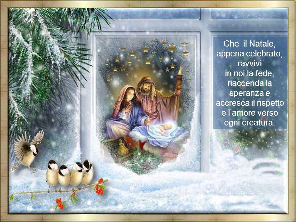 Che il Natale, appena celebrato, ravvivi in noi la fede, riaccenda la speranza e accresca il rispetto e lamore verso ogni creatura.