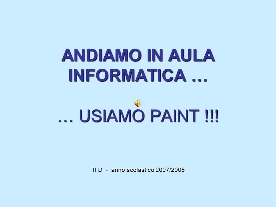 ANDIAMO IN AULA INFORMATICA … … USIAMO PAINT !!! ANDIAMO IN AULA INFORMATICA … … USIAMO PAINT !!! III D - anno scolastico 2007/2008