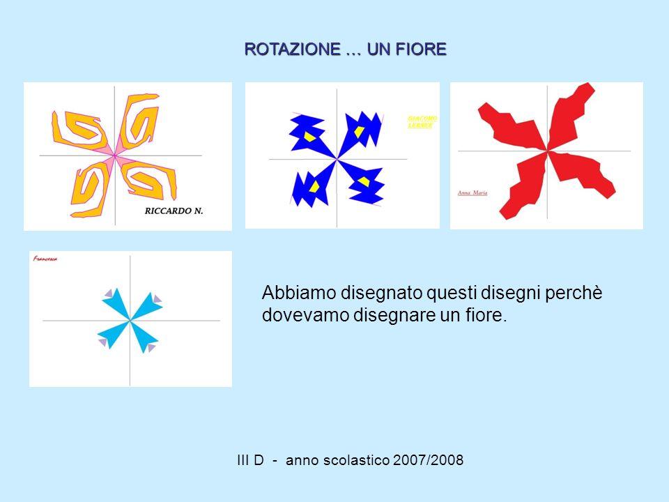III D - anno scolastico 2007/2008 Abbiamo disegnato questi disegni perchè dovevamo disegnare un fiore. ROTAZIONE … UN FIORE