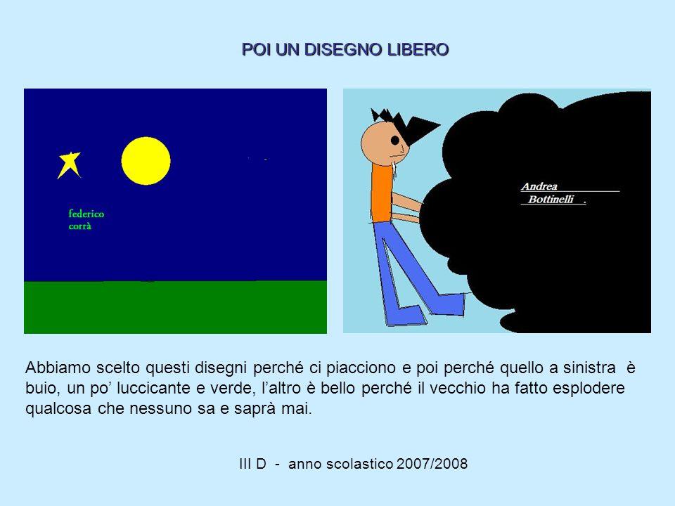 III D - anno scolastico 2007/2008 Abbiamo scelto questi disegni perché ci piacciono e poi perché quello a sinistra è buio, un po luccicante e verde, l